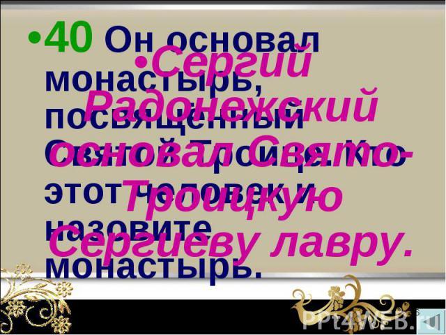40 Он основал монастырь, посвящённый Святой Троице. Кто этот человек и назовите монастырь. 40 Он основал монастырь, посвящённый Святой Троице. Кто этот человек и назовите монастырь.
