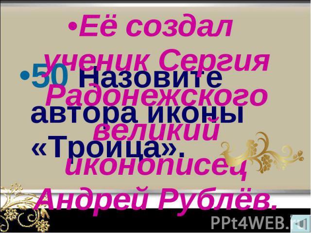 50 Назовите автора иконы «Троица». 50 Назовите автора иконы «Троица».