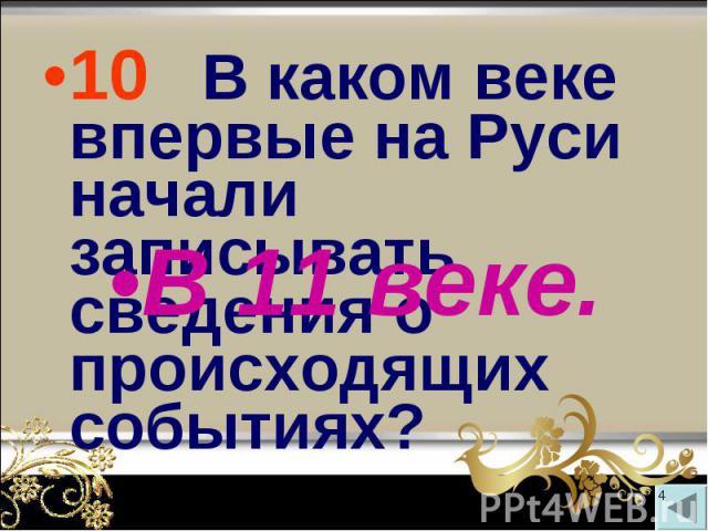 10 В каком веке впервые на Руси начали записывать сведения о происходящих событиях? 10 В каком веке впервые на Руси начали записывать сведения о происходящих событиях?