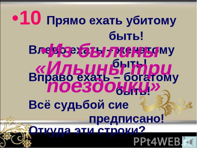 10 Прямо ехать убитому 10 Прямо ехать убитому быть! Влево ехать – женатому быть! Вправо ехать – богатому быть! Всё судьбой сие предписано! Откуда эти строки?
