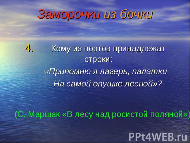4. Кому из поэтов принадлежат строки: 4. Кому из поэтов принадлежат строки: «Припомню я лагерь, палатки На самой опушке лесной»?