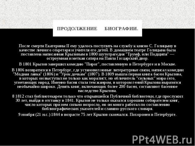 """После смерти Екатерины II ему удалось поступить на службу к князю С. Голицыну в качестве личного секретаря и учителя его детей. В домашнем театре Голицына была поставлена написанная Крыловым в 1800 шутотрагедия """"Трумф, или Подщипа"""" — остро…"""
