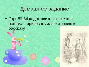 Домашнее задание Стр. 59-64 подготовить чтение «по ролям», нарисовать иллюстраци