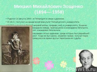 Михаил Михайлович Зощенко (1894— 1958) Родился 10 августа 1894 г. в Петербурге в