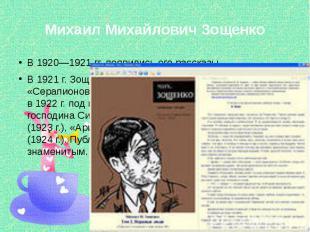 Михаил Михайлович Зощенко В 1920—1921 гг. появились его рассказы. В 1921 г. Зоще
