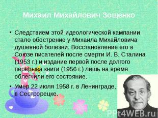 Михаил Михайлович Зощенко Следствием этой идеологической кампании стало обострен