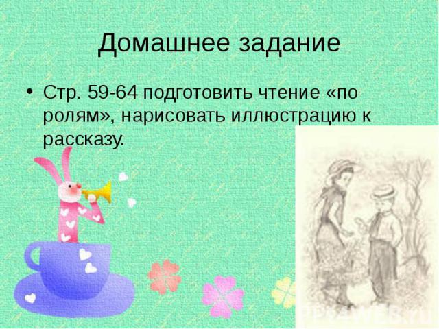 Домашнее задание Стр. 59-64 подготовить чтение «по ролям», нарисовать иллюстрацию к рассказу.