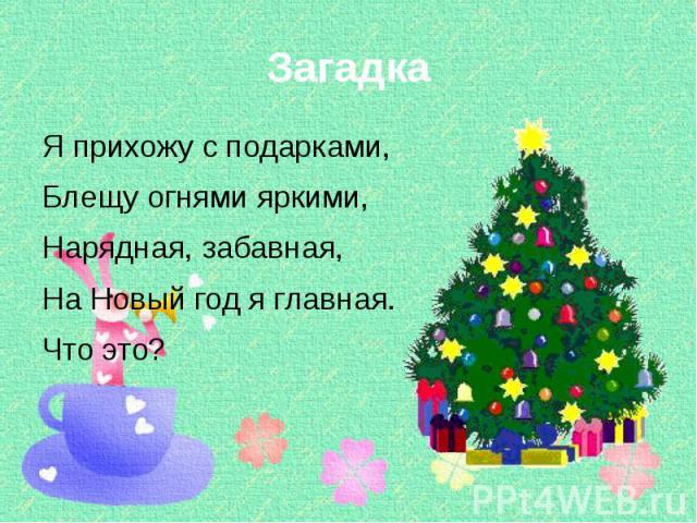Загадка Я прихожу с подарками, Блещу огнями яркими, Нарядная, забавная, На Новый год я главная. Что это?
