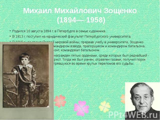 Михаил Михайлович Зощенко (1894— 1958) Родился 10 августа 1894 г. в Петербурге в семье художника. В 1913 г. поступил на юридический факультет Петербургского университета. В 1915 г., во время Первой мировой войны, прервав учебу в университете, Зощенк…