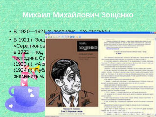 Михаил Михайлович Зощенко В 1920—1921 гг. появились его рассказы. В 1921 г. Зощенко стал членом литературного кружка «Серапионовы братья». Первая книга писателя вышла в 1922 г. под названием «Рассказы Назара Ильича, господина Синебрюхова». Затем поя…