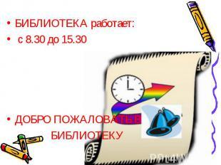 БИБЛИОТЕКА работает: БИБЛИОТЕКА работает: с 8.30 до 15.30 ДОБРО ПОЖАЛОВАТЬ В БИБ