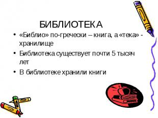 «Библио» по-гречески – книга, а «тека» - хранилище «Библио» по-гречески – книга,