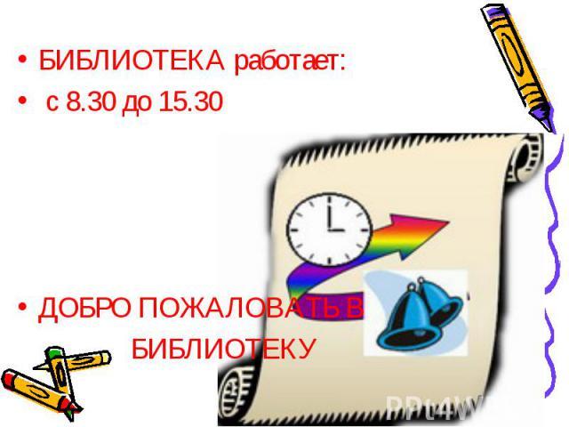БИБЛИОТЕКА работает: БИБЛИОТЕКА работает: с 8.30 до 15.30 ДОБРО ПОЖАЛОВАТЬ В БИБЛИОТЕКУ
