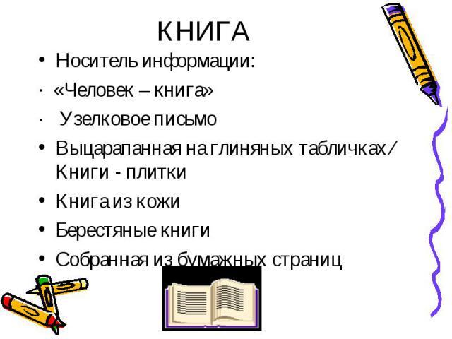 Носитель информации: Носитель информации: · «Человек – книга» · Узелковое письмо Выцарапанная на глиняных табличках ⁄ Книги - плитки Книга из кожи Берестяные книги Собранная из бумажных страниц