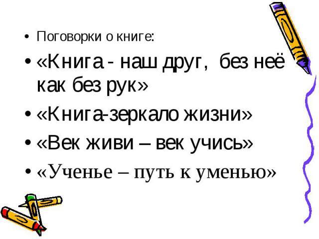 Поговорки о книге: Поговорки о книге: «Книга - наш друг, без неё как без рук» «Книга-зеркало жизни» «Век живи – век учись» «Ученье – путь к уменью»