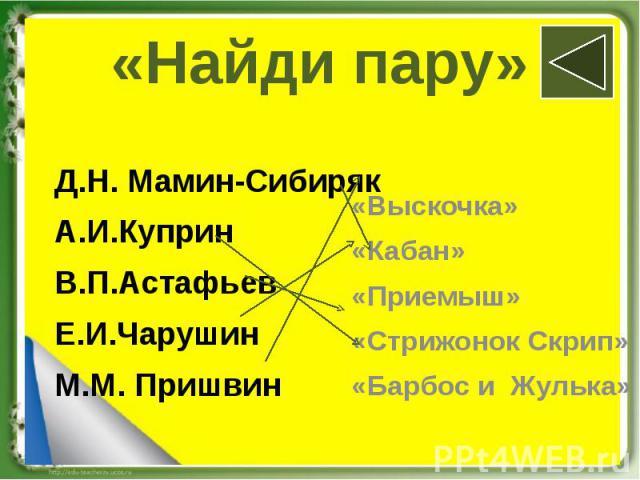 «Найди пару» Д.Н. Мамин-Сибиряк А.И.Куприн В.П.Астафьев Е.И.Чарушин М.М. Пришвин