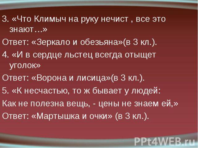 3. «Что Климыч на руку нечист , все это знают…» 3. «Что Климыч на руку нечист , все это знают…» Ответ: «Зеркало и обезьяна»(в 3 кл.). 4. «И в сердце льстец всегда отыщет уголок» Ответ: «Ворона и лисица»(в 3 кл.). 5. «К несчастью, то ж бывает у людей…