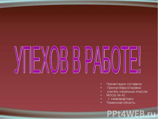 Презентацию составила Презентацию составила Гринчук Вера Егоровна учитель начальных классов МОСШ № 42. г. Нижневартовск Тюменская область.