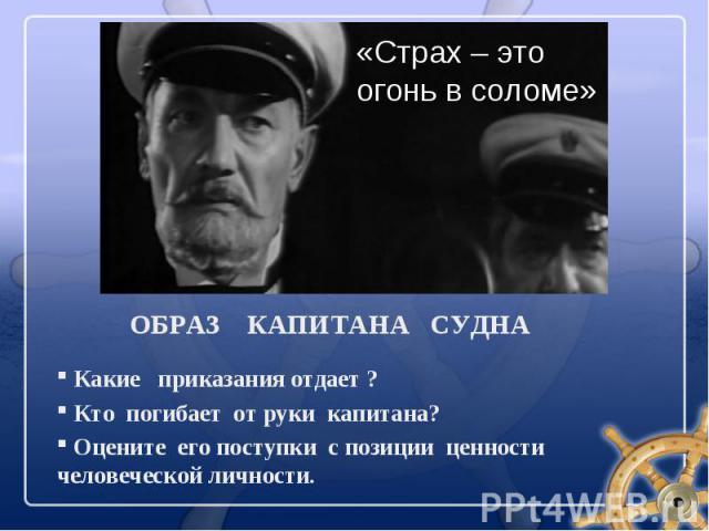 Какие приказания отдает ? Какие приказания отдает ? Кто погибает от руки капитана? Оцените его поступки с позиции ценности человеческой личности.