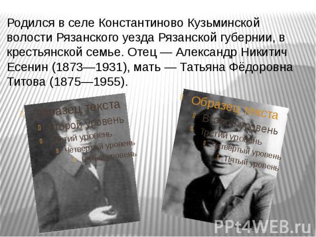 Родился в селеКонстантиновоКузьминской волостиРязанского уездаРязанской губернии, в крестьянской семье. Отец— Александр Никитич Есенин (1873—1931), мать— Татьяна Фёдоровна Титова (1875—1955).