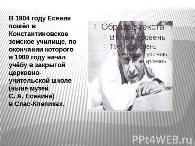В1904 годуЕсенин пошёл в Константиновское земское училище, по окончании которого в1909 году начал учёбу в закрытой церковно-учительской школе (ныне музей С.А.Есенина) вСпас-Клепиках. В1904 годуЕс…