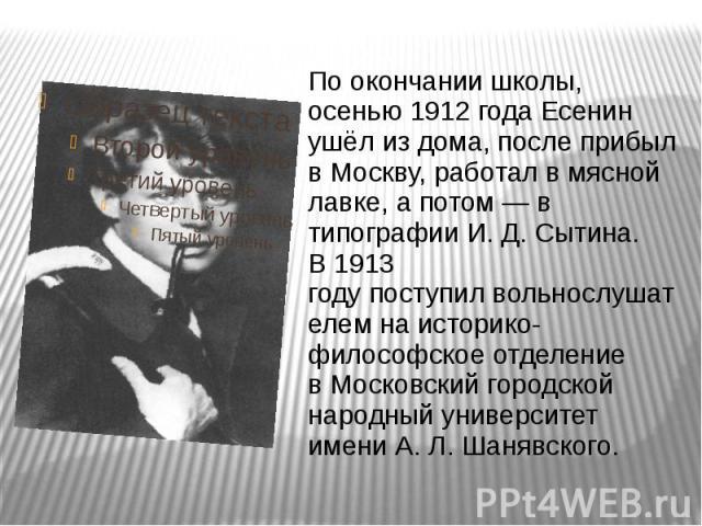 По окончании школы, осенью1912 годаЕсенин ушёл из дома, после прибыл вМоскву, работал в мясной лавке, а потом— в типографииИ.Д.Сытина. В1913 годупоступилвольнослушателем на историко-философ…