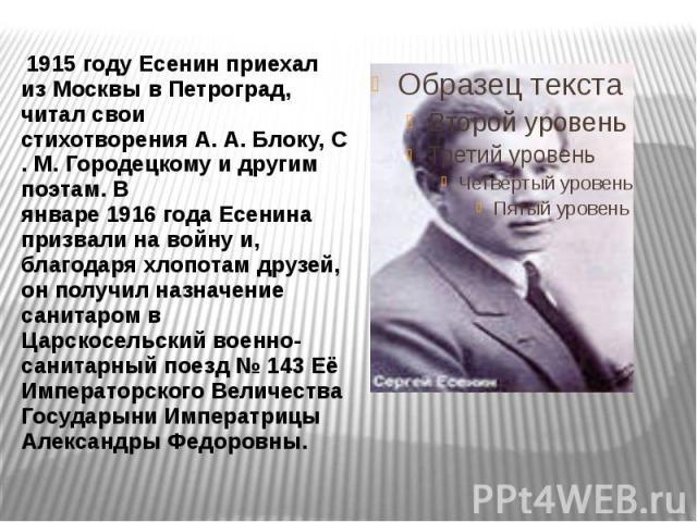 1915 году Есенин приехал из Москвы вПетроград, читал свои стихотворенияА.А.Блоку,С.М.Городецкомуи другим поэтам. В январе1916годаЕсенина призвали навойнуи, благодаря…