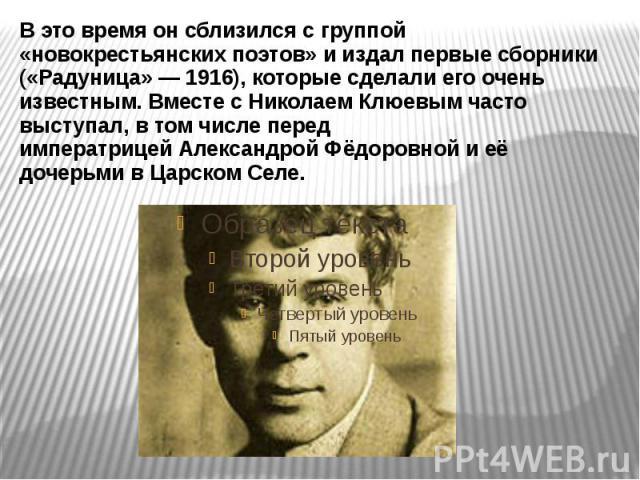 В это время он сблизился с группой «новокрестьянских поэтов» и издал первые сборники («Радуница»— 1916), которые сделали его очень известным. Вместе сНиколаем Клюевымчасто выступал, в том числе перед императрицейАлександрой Ф…