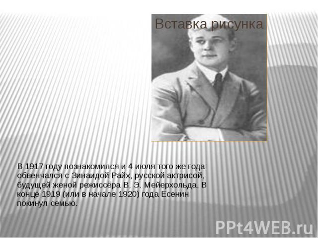В 1917 году познакомился и4 июлятого же года обвенчался сЗинаидой Райх, русской актрисой, будущей женой режиссёраВ.Э.Мейерхольда. В конце 1919 (или в начале 1920) года Есенин покинул семью. В 1917 году познакомилс…