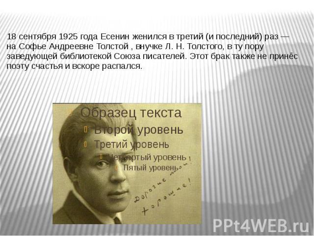 18 сентября1925 годаЕсенин женился в третий (и последний) раз— наСофье Андреевне Толстой, внучкеЛ.Н.Толстого, в ту пору заведующей библиотекой Союза писателей. Этот брак также не принёс поэту счастья и…