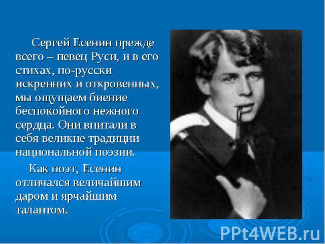 Сергей Есенин прежде всего – певец Руси, и в его стихах, по-русски искренних и откровенных, мы ощущаем биение беспокойного нежного сердца. Они впитали в себя великие традиции национальной поэзии. Как поэт, Есенин отличался величайшим даром и ярчайши…