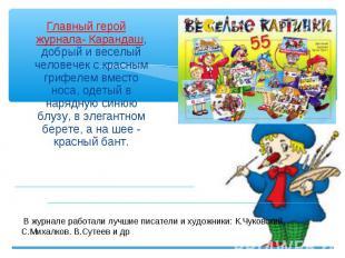 Главный герой журнала- Карандаш, добрый и веселый человечек с красным грифелем в
