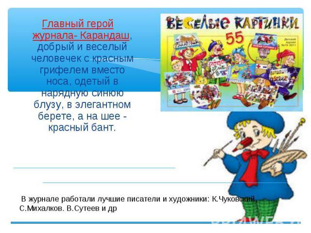 Главный герой журнала- Карандаш, добрый и веселый человечек с красным грифелем вместо носа, одетый в нарядную синюю блузу, в элегантном берете, а на шее - красный бант. Главный герой журнала- Карандаш, добрый и веселый человечек с красным грифелем в…