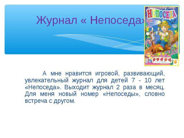 А мне нравится игровой, развивающий, увлекательный журнал для детей 7 - 10 лет «Непоседа». Выходит журнал 2 раза в месяц. Для меня новый номер «Непоседы», словно встреча с другом. А мне нравится игровой, развивающий, увлекательный журнал для детей 7…