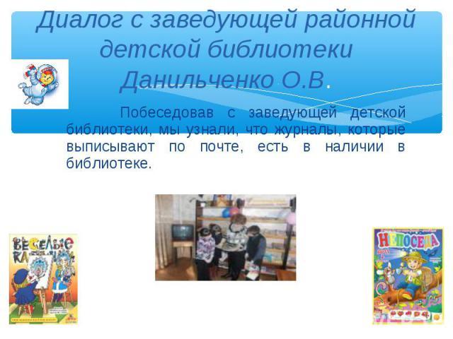 Побеседовав с заведующей детской библиотеки, мы узнали, что журналы, которые выписывают по почте, есть в наличии в библиотеке. Побеседовав с заведующей детской библиотеки, мы узнали, что журналы, которые выписывают по почте, есть в наличии в библиотеке.