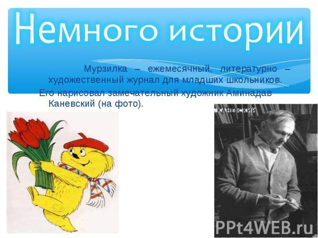 Мурзилка – ежемесячный, литературно – художественный журнал для младших школьников. Мурзилка – ежемесячный, литературно – художественный журнал для младших школьников. Его нарисовал замечательный художник Аминадав Каневский (на фото).