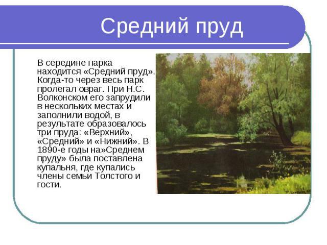 В середине парка находится «Средний пруд». Когда-то через весь парк пролегал овраг. При Н.С. Волконском его запрудили в нескольких местах и заполнили водой, в результате образовалось три пруда: «Верхний», «Средний» и «Нижний». В 1890-е годы на»Средн…