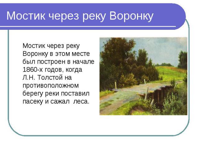 Мостик через реку Воронку в этом месте был построен в начале 1860-х годов, когда Л.Н. Толстой на противоположном берегу реки поставил пасеку и сажал леса. Мостик через реку Воронку в этом месте был построен в начале 1860-х годов, когда Л.Н. Толстой …