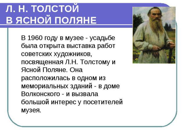 В 1960 году в музее - усадьбе была открыта выставка работ советских художников, посвященная Л.Н. Толстому и Ясной Поляне. Она расположилась в одном из мемориальных зданий - в доме Волконского - и вызвала большой интерес у посетителей музея. В 1960 г…