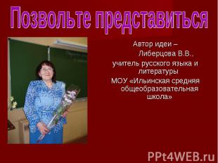 Автор идеи – Автор идеи – Либерцова В.В., учитель русского языка и литературы МО