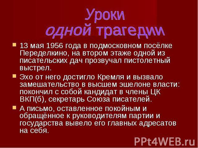 13 мая 1956 года в подмосковном посёлке Переделкино, на втором этаже одной из писательских дач прозвучал пистолетный выстрел. 13 мая 1956 года в подмосковном посёлке Переделкино, на втором этаже одной из писательских дач прозвучал пистолетный выстре…