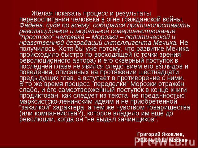 """Желая показать процесс и результаты перевоспитания человека в огне гражданской войны, Фадеев, судя по всему, собирался противопоставить революционное и моральное совершенствование """"простого"""" человека – Морозки – политической и нравственной деградаци…"""