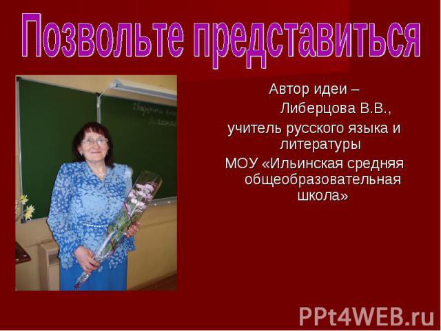 Автор идеи – Автор идеи – Либерцова В.В., учитель русского языка и литературы МОУ «Ильинская средняя общеобразовательная школа»