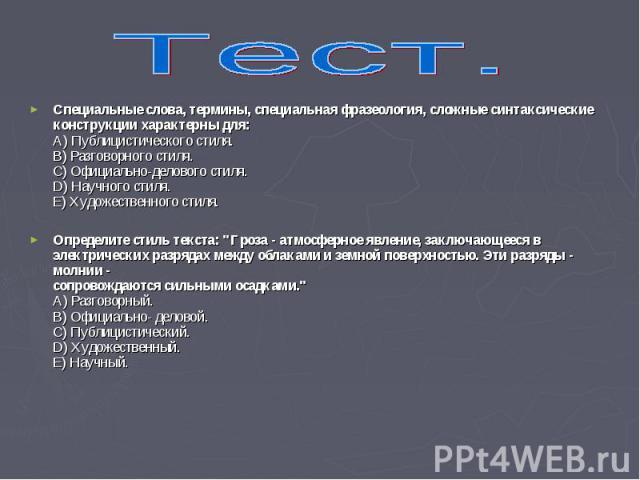 Специальные слова, термины, специальная фразеология, сложные синтаксические конструкции характерны для: A) Публицистического стиля. B) Разговорного стиля. C) Официально-делового стиля. D) Научного стиля. Е) Художественного стиля. Специальные слова, …