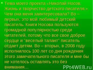 Тема моего проекта «Николай Носов. Жизнь и творчество детского писателя.» Чем он