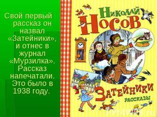 Свой первый рассказ он назвал «Затейники», и отнес в журнал «Мурзилка». Рассказ