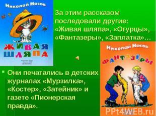 Они печатались в детских журналах «Мурзилка», «Костер», «Затейник» и газете «Пио