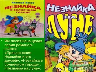 Им посвящена целая серия романов-сказок: «Приключения Незнайки и его друзей». «Н