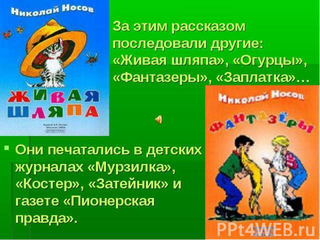 Они печатались в детских журналах «Мурзилка», «Костер», «Затейник» и газете «Пионерская правда». Они печатались в детских журналах «Мурзилка», «Костер», «Затейник» и газете «Пионерская правда».