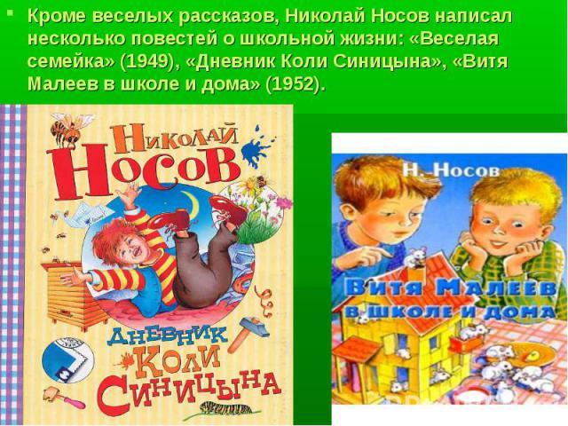 Кроме веселых рассказов, Николай Носов написал несколько повестей о школьной жизни: «Веселая семейка» (1949), «Дневник Коли Синицына», «Витя Малеев в школе и дома» (1952). Кроме веселых рассказов, Николай Носов написал несколько повестей о школьной …